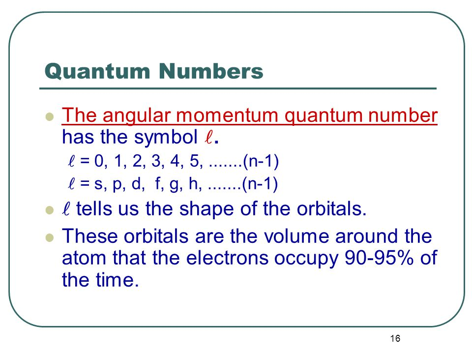 16 Quantum Numbers The angular momentum quantum number has the symbol.