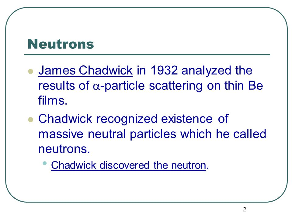 2 Neutrons James Chadwick in 1932 analyzed the results of  -particle scattering on thin Be films.