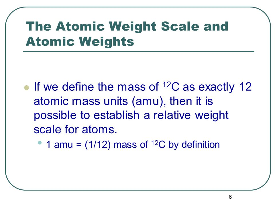 6 The Atomic Weight Scale and Atomic Weights If we define the mass of 12 C as exactly 12 atomic mass units (amu), then it is possible to establish a relative weight scale for atoms.
