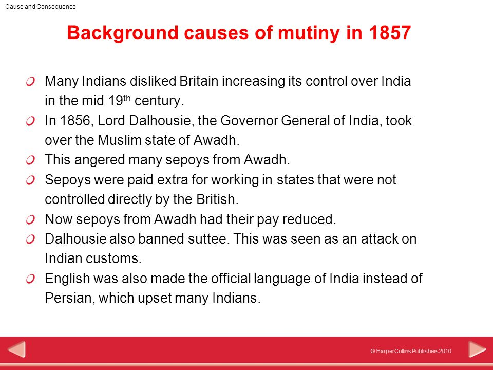 © HarperCollins Publishers 2010 Cause and Consequence Background causes of mutiny in 1857 Many Indians disliked Britain increasing its control over India in the mid 19 th century.