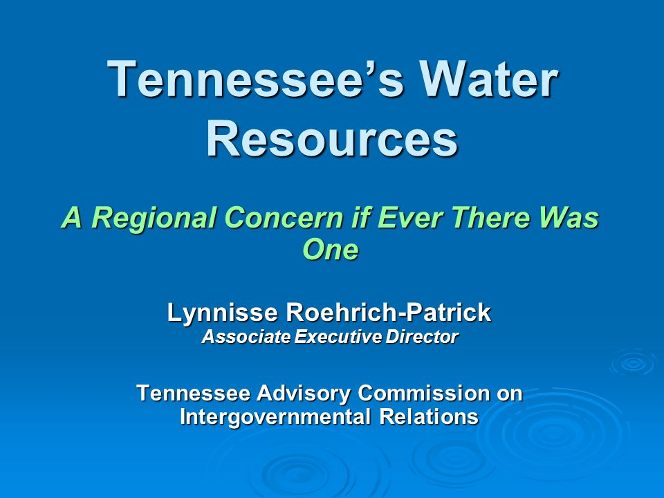 Tennessee's Water Resources A Regional Concern if Ever There Was One Lynnisse Roehrich-Patrick Associate Executive Director Tennessee Advisory Commission on Intergovernmental Relations