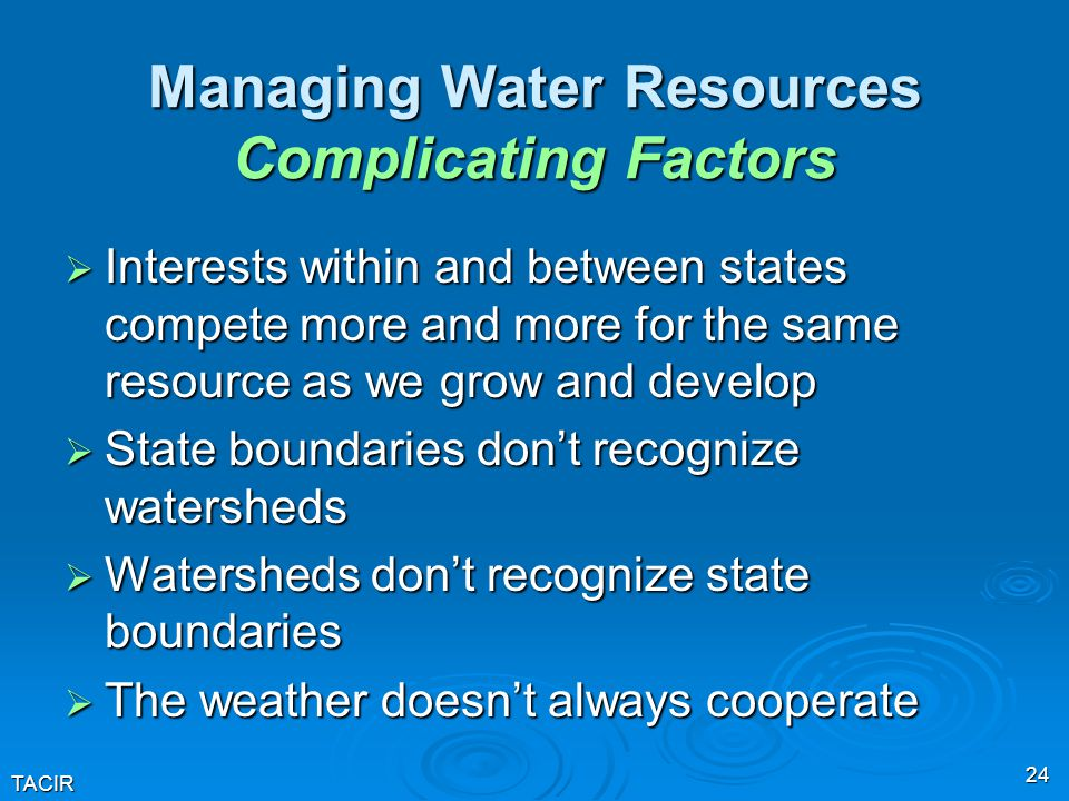 TACIR 24 Managing Water Resources Complicating Factors  Interests within and between states compete more and more for the same resource as we grow and develop  State boundaries don't recognize watersheds  Watersheds don't recognize state boundaries  The weather doesn't always cooperate