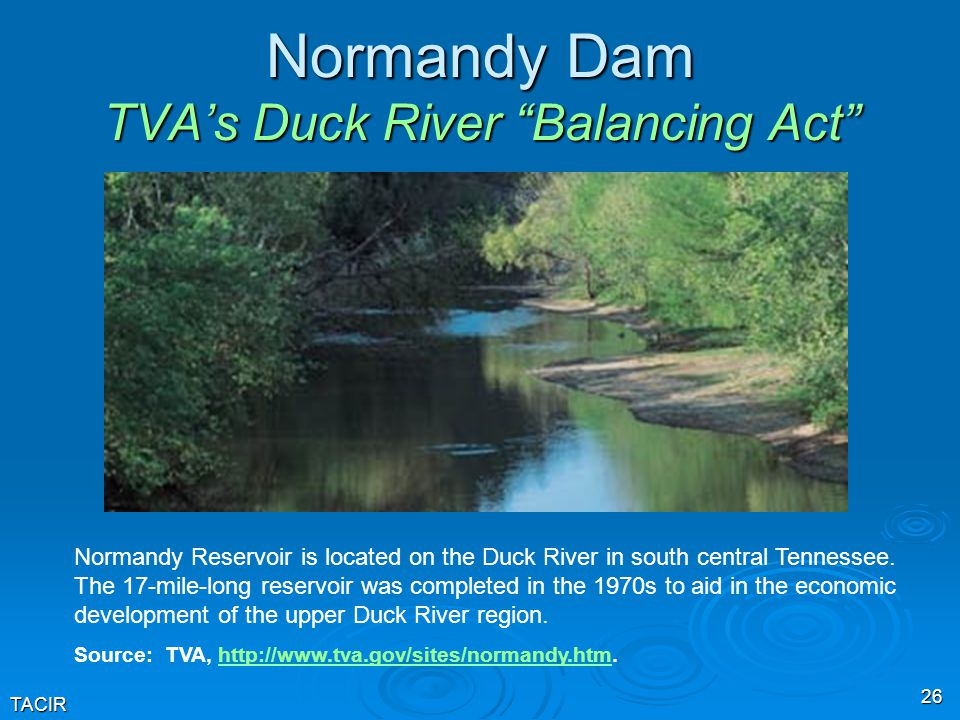 TACIR 26 Normandy Dam TVA's Duck River Balancing Act Normandy Reservoir is located on the Duck River in south central Tennessee.