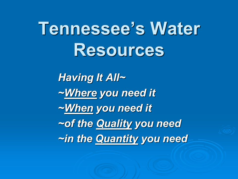 Tennessee's Water Resources Having It All~ ~Where you need it ~When you need it ~of the Quality you need ~in the Quantity you need