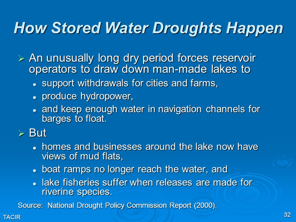 TACIR 32 How Stored Water Droughts Happen  An unusually long dry period forces reservoir operators to draw down man-made lakes to support withdrawals for cities and farms, support withdrawals for cities and farms, produce hydropower, produce hydropower, and keep enough water in navigation channels for barges to float.