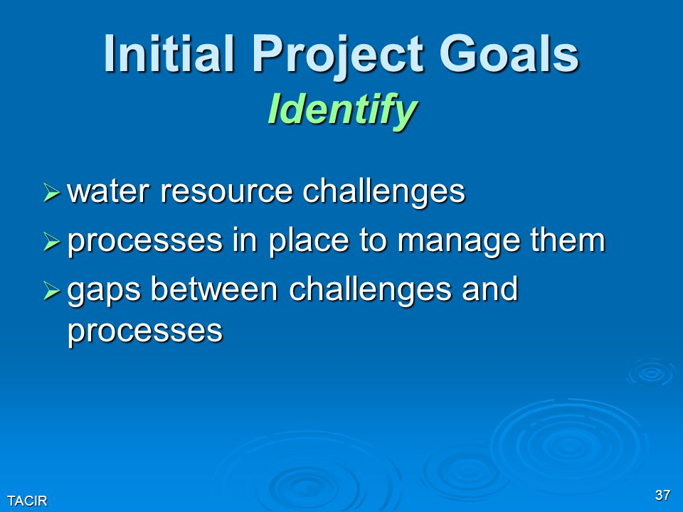 TACIR 37 Initial Project Goals Identify  water resource challenges  processes in place to manage them  gaps between challenges and processes
