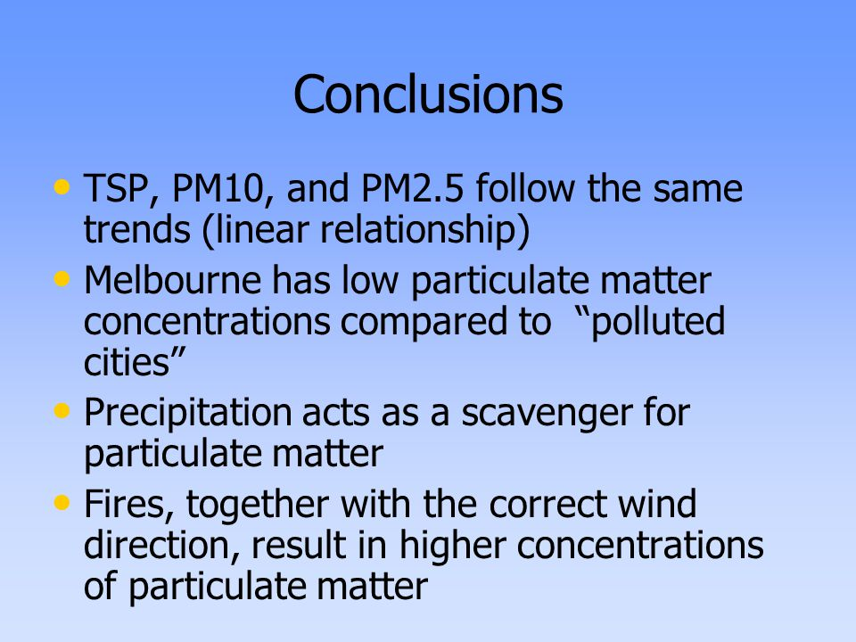 Conclusions TSP, PM10, and PM2.5 follow the same trends (linear relationship) Melbourne has low particulate matter concentrations compared to polluted cities Precipitation acts as a scavenger for particulate matter Fires, together with the correct wind direction, result in higher concentrations of particulate matter