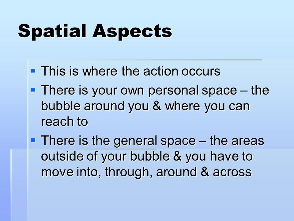 Spatial Aspects  This is where the action occurs  There is your own personal space – the bubble around you & where you can reach to  There is the general space – the areas outside of your bubble & you have to move into, through, around & across