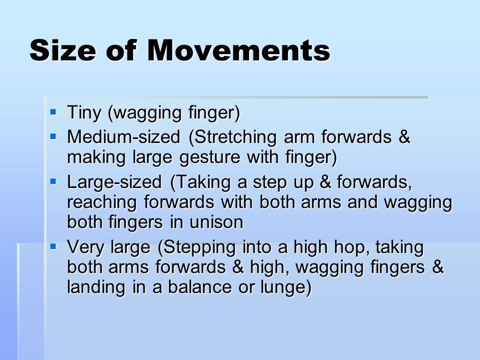 Size of Movements  Tiny (wagging finger)  Medium-sized (Stretching arm forwards & making large gesture with finger)  Large-sized (Taking a step up & forwards, reaching forwards with both arms and wagging both fingers in unison  Very large (Stepping into a high hop, taking both arms forwards & high, wagging fingers & landing in a balance or lunge)
