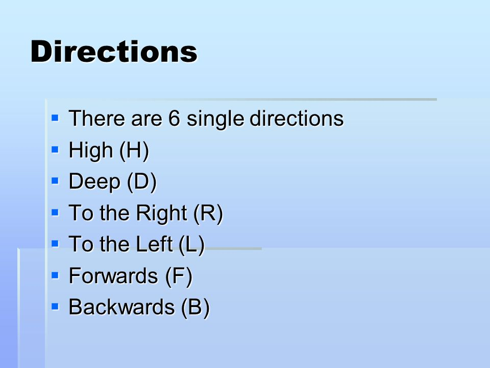 Directions  There are 6 single directions  High (H)  Deep (D)  To the Right (R)  To the Left (L)  Forwards (F)  Backwards (B)
