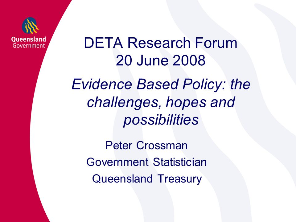 DETA Research Forum 20 June 2008 Evidence Based Policy: the challenges, hopes and possibilities Peter Crossman Government Statistician Queensland Treasury