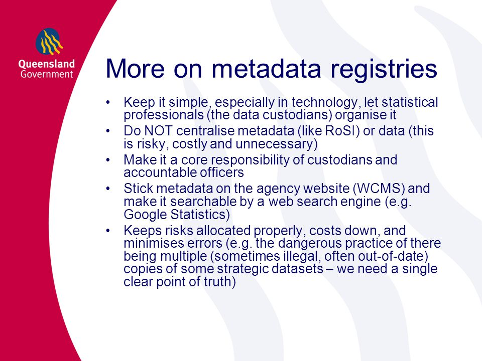 More on metadata registries Keep it simple, especially in technology, let statistical professionals (the data custodians) organise it Do NOT centralise metadata (like RoSI) or data (this is risky, costly and unnecessary) Make it a core responsibility of custodians and accountable officers Stick metadata on the agency website (WCMS) and make it searchable by a web search engine (e.g.