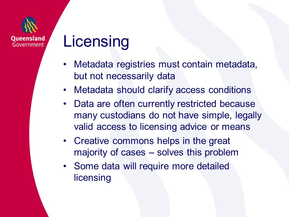 Licensing Metadata registries must contain metadata, but not necessarily data Metadata should clarify access conditions Data are often currently restricted because many custodians do not have simple, legally valid access to licensing advice or means Creative commons helps in the great majority of cases – solves this problem Some data will require more detailed licensing