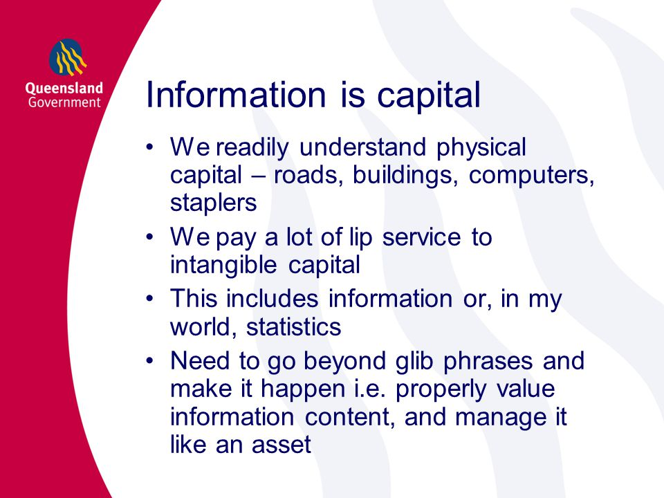 We readily understand physical capital – roads, buildings, computers, staplers We pay a lot of lip service to intangible capital This includes information or, in my world, statistics Need to go beyond glib phrases and make it happen i.e.