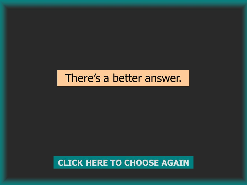 There's a better answer. CLICK HERE TO CHOOSE AGAIN