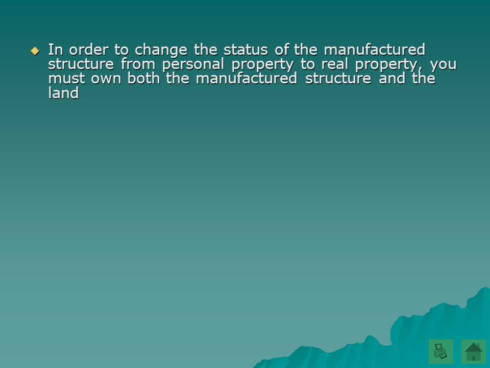  In order to change the status of the manufactured structure from personal property to real property, you must own both the manufactured structure and the land