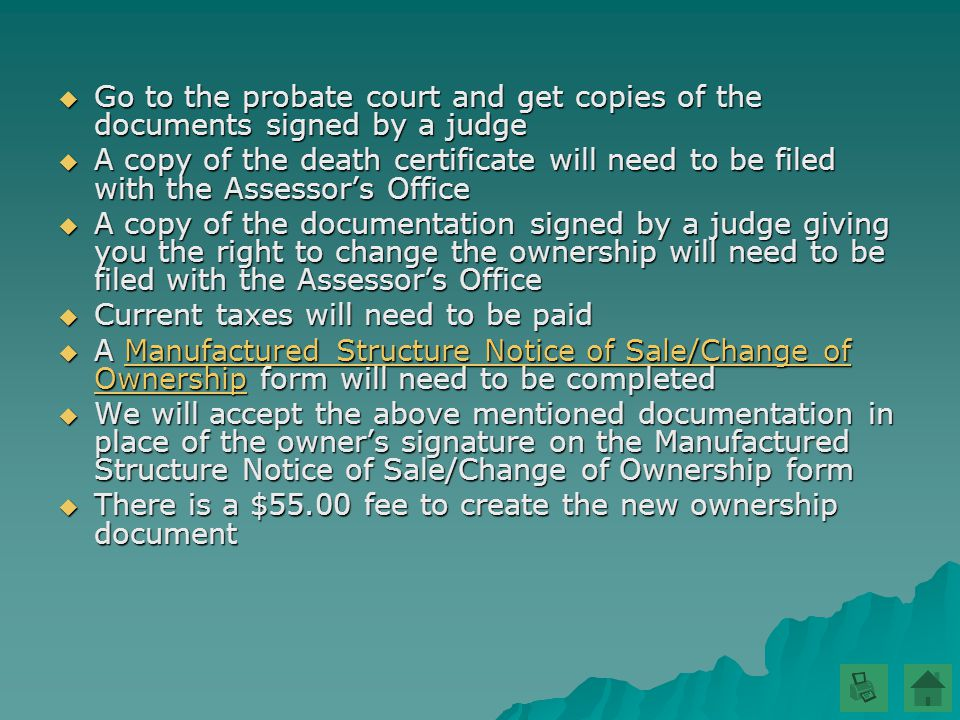  Go to the probate court and get copies of the documents signed by a judge  A copy of the death certificate will need to be filed with the Assessor's Office  A copy of the documentation signed by a judge giving you the right to change the ownership will need to be filed with the Assessor's Office  Current taxes will need to be paid  A Manufactured Structure Notice of Sale/Change of Ownership form will need to be completed Manufactured Structure Notice of Sale/Change of OwnershipManufactured Structure Notice of Sale/Change of Ownership  We will accept the above mentioned documentation in place of the owner's signature on the Manufactured Structure Notice of Sale/Change of Ownership form  There is a $55.00 fee to create the new ownership document
