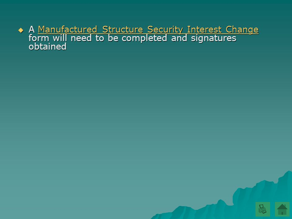  A Manufactured Structure Security Interest Change form will need to be completed and signatures obtained Manufactured Structure Security Interest ChangeManufactured Structure Security Interest Change