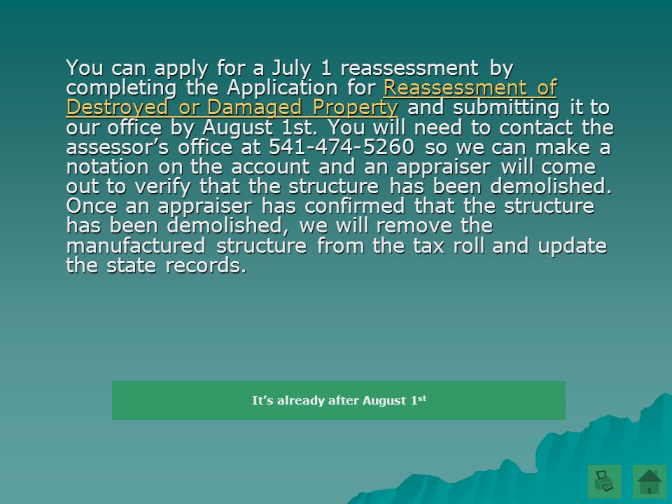 You can apply for a July 1 reassessment by completing the Application for Reassessment of Destroyed or Damaged Property and submitting it to our office by August 1st.