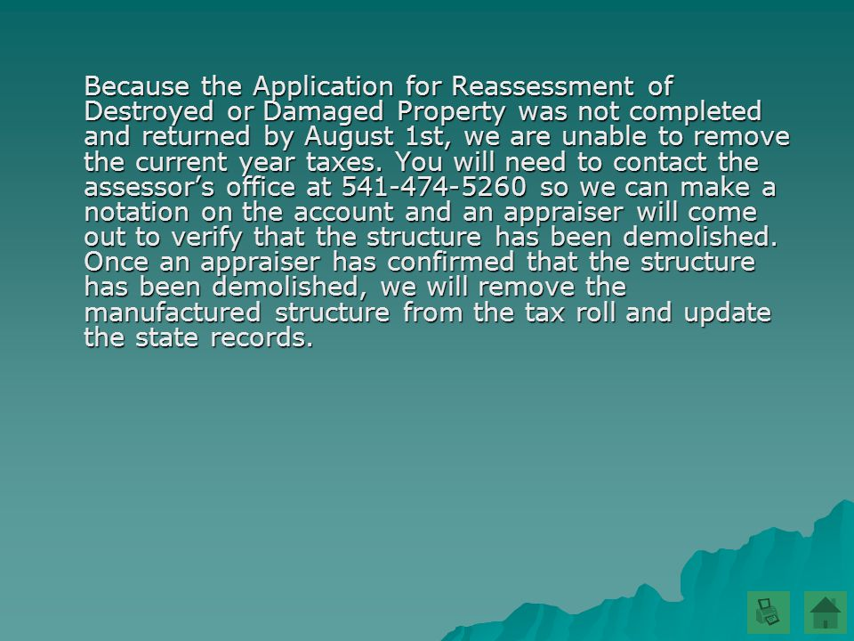 Because the Application for Reassessment of Destroyed or Damaged Property was not completed and returned by August 1st, we are unable to remove the current year taxes.