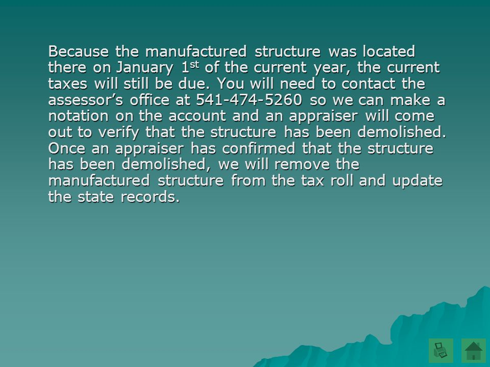 Because the manufactured structure was located there on January 1 st of the current year, the current taxes will still be due.