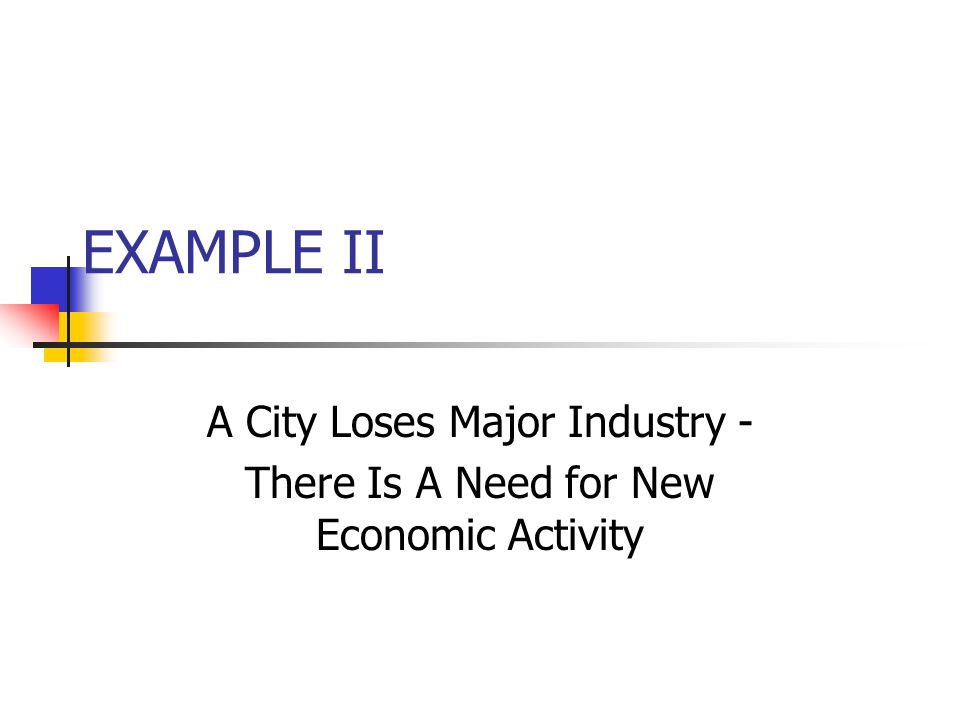 EXAMPLE II A City Loses Major Industry - There Is A Need for New Economic Activity