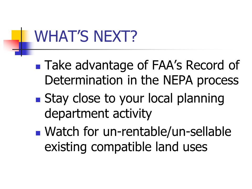 WHAT'S NEXT? Take advantage of FAA's Record of Determination in the NEPA process Stay close to your local planning department activity Watch for un-re