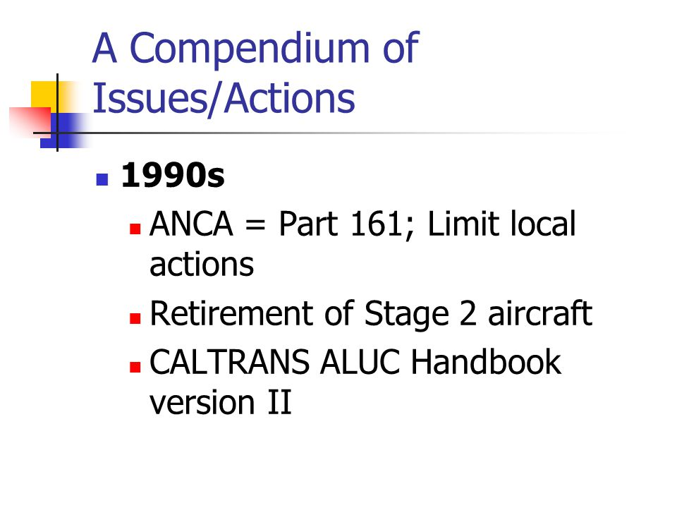 A Compendium of Issues/Actions 1990s ANCA = Part 161; Limit local actions Retirement of Stage 2 aircraft CALTRANS ALUC Handbook version II