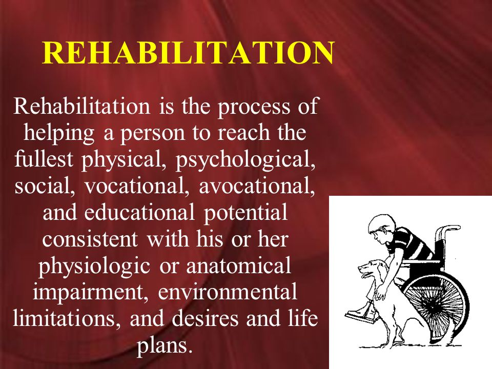 REHABILITATION Rehabilitation is the process of helping a person to reach the fullest physical, psychological, social, vocational, avocational, and educational potential consistent with his or her physiologic or anatomical impairment, environmental limitations, and desires and life plans.