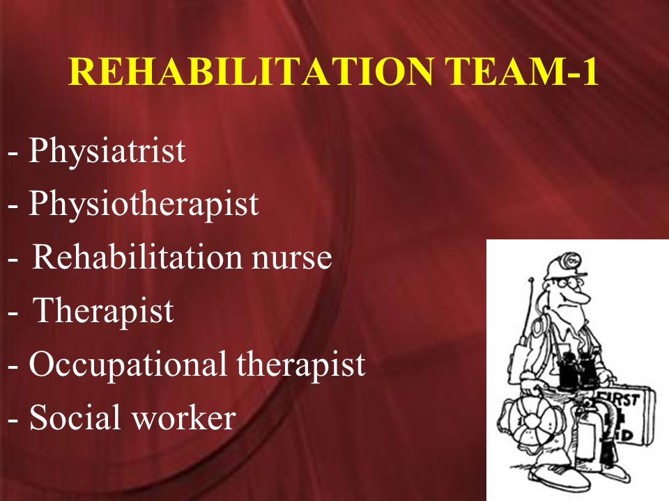 REHABILITATION TEAM-1 - Physiatrist - Physiotherapist -Rehabilitation nurse -Therapist - Occupational therapist - Social worker