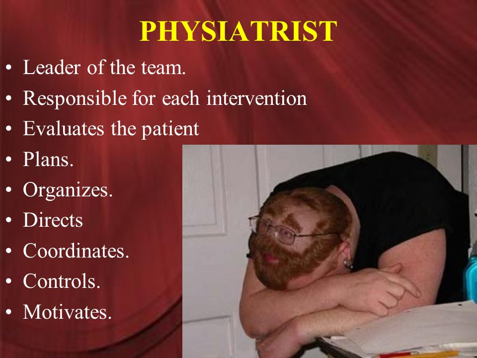 PHYSIATRIST Leader of the team. Responsible for each intervention Evaluates the patient Plans.