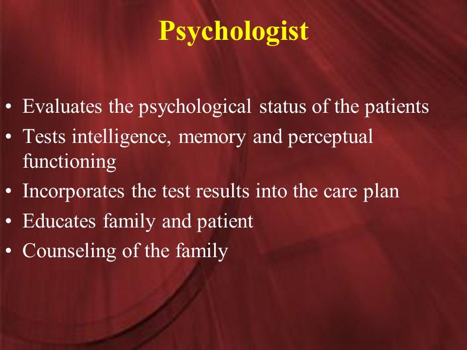 Psychologist Evaluates the psychological status of the patients Tests intelligence, memory and perceptual functioning Incorporates the test results into the care plan Educates family and patient Counseling of the family