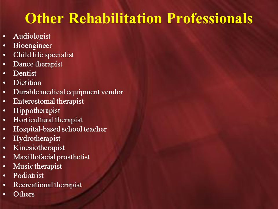Other Rehabilitation Professionals Audiologist Bioengineer Child life specialist Dance therapist Dentist Dietitian Durable medical equipment vendor Enterostomal therapist Hippotherapist Horticultural therapist Hospital-based school teacher Hydrotherapist Kinesiotherapist Maxillofacial prosthetist Music therapist Podiatrist Recreational therapist Others