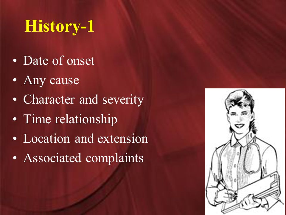 History-1 Date of onset Any cause Character and severity Time relationship Location and extension Associated complaints