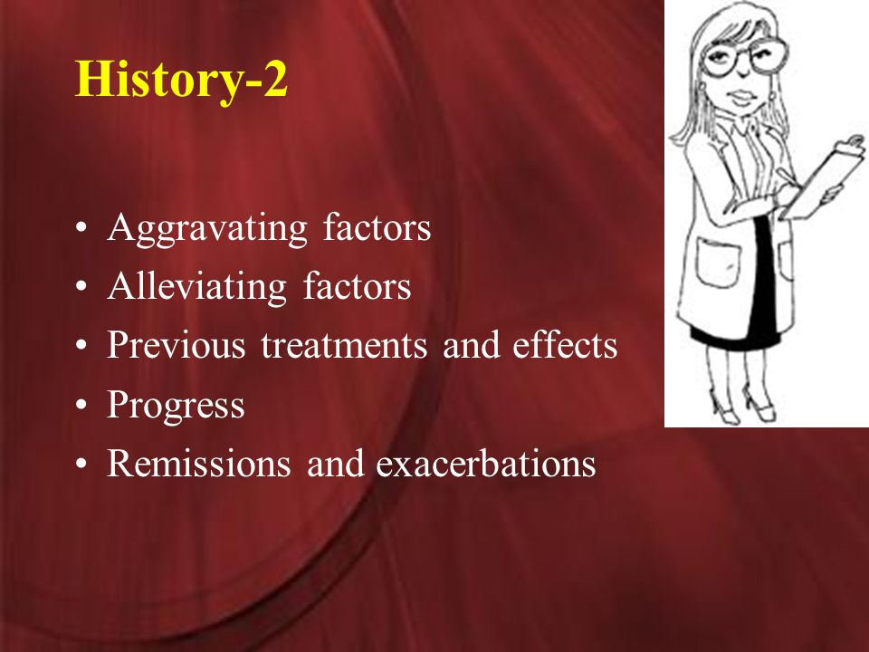 History-2 Aggravating factors Alleviating factors Previous treatments and effects Progress Remissions and exacerbations