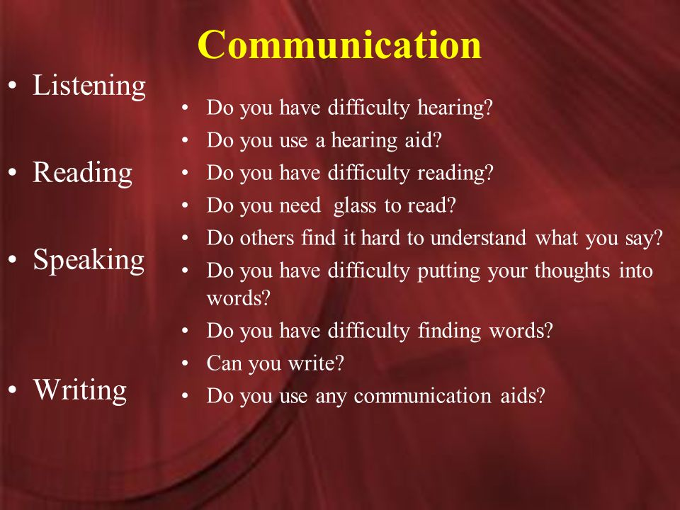 Communication Listening Reading Speaking Writing Do you have difficulty hearing.