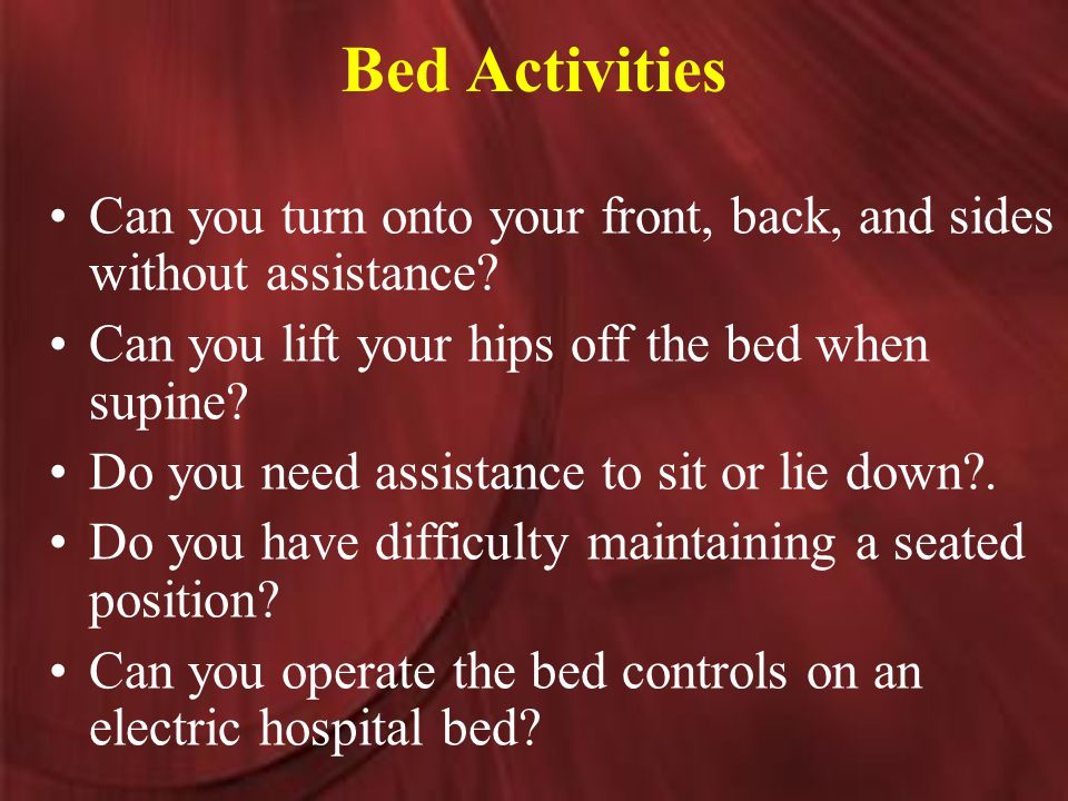 Bed Activities Can you turn onto your front, back, and sides without assistance.