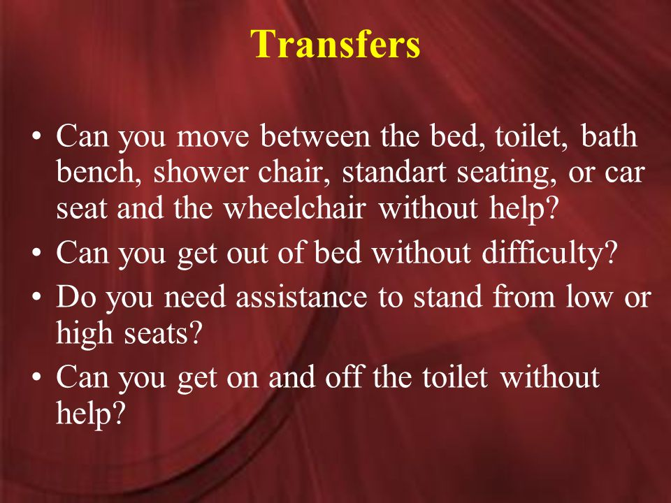 Transfers Can you move between the bed, toilet, bath bench, shower chair, standart seating, or car seat and the wheelchair without help.