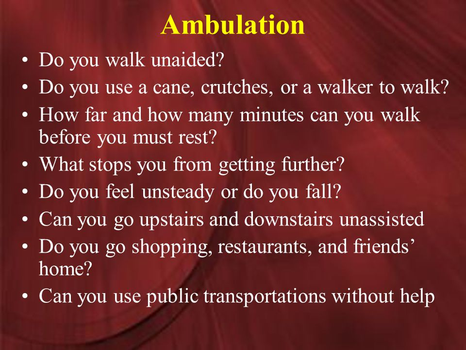 Ambulation Do you walk unaided. Do you use a cane, crutches, or a walker to walk.