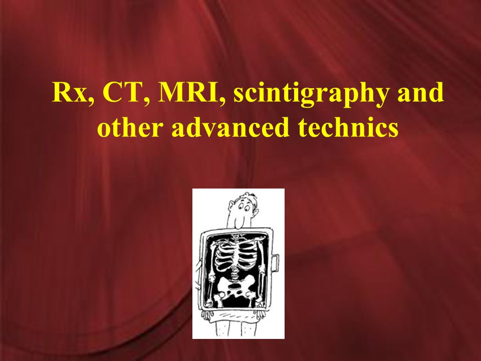 Rx, CT, MRI, scintigraphy and other advanced technics