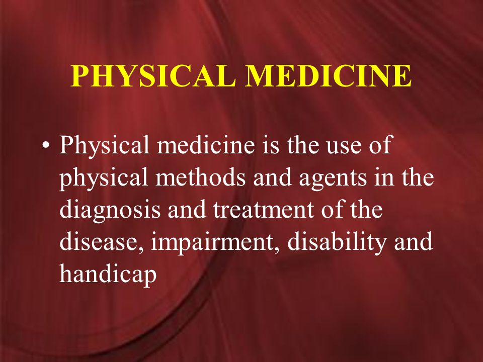 PHYSICAL MEDICINE Physical medicine is the use of physical methods and agents in the diagnosis and treatment of the disease, impairment, disability and handicap