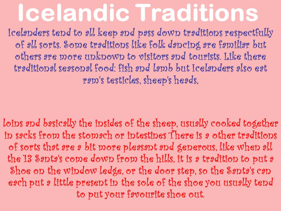 The Icelandic cuisine have very Important parts such as lamb, dairy produce, and fish but the only reason fish is a basic part of the Icelanders daily life style, is because most people in Iceland live on the costal line, right next to the sea, which makes it very easy to catch fresh fish.