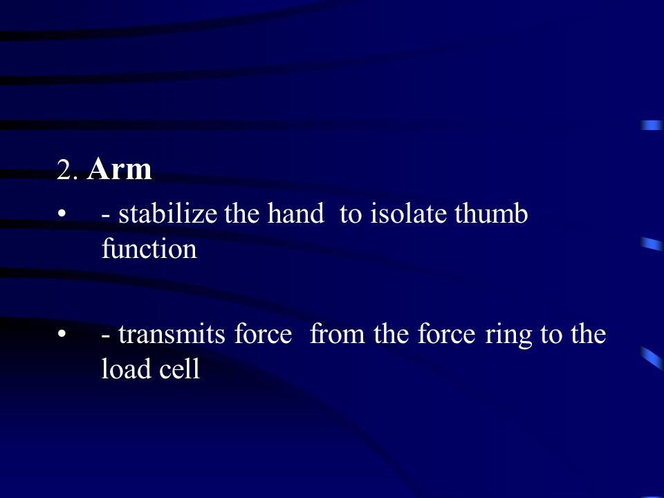 2. Arm - stabilize the hand to isolate thumb function - transmits force from the force ring to the load cell