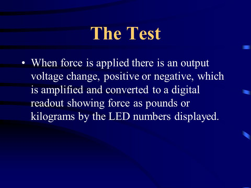 The Test When force is applied there is an output voltage change, positive or negative, which is amplified and converted to a digital readout showing force as pounds or kilograms by the LED numbers displayed.