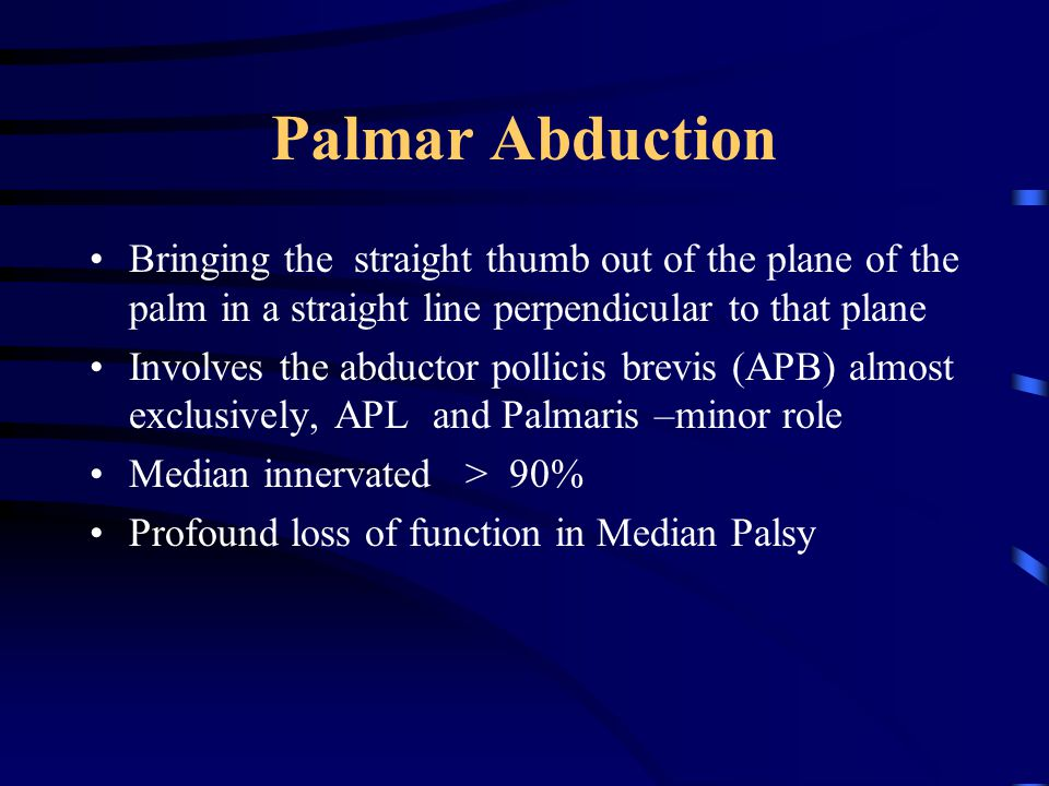 Palmar Abduction Bringing the straight thumb out of the plane of the palm in a straight line perpendicular to that plane Involves the abductor pollicis brevis (APB) almost exclusively, APL and Palmaris –minor role Median innervated > 90% Profound loss of function in Median Palsy