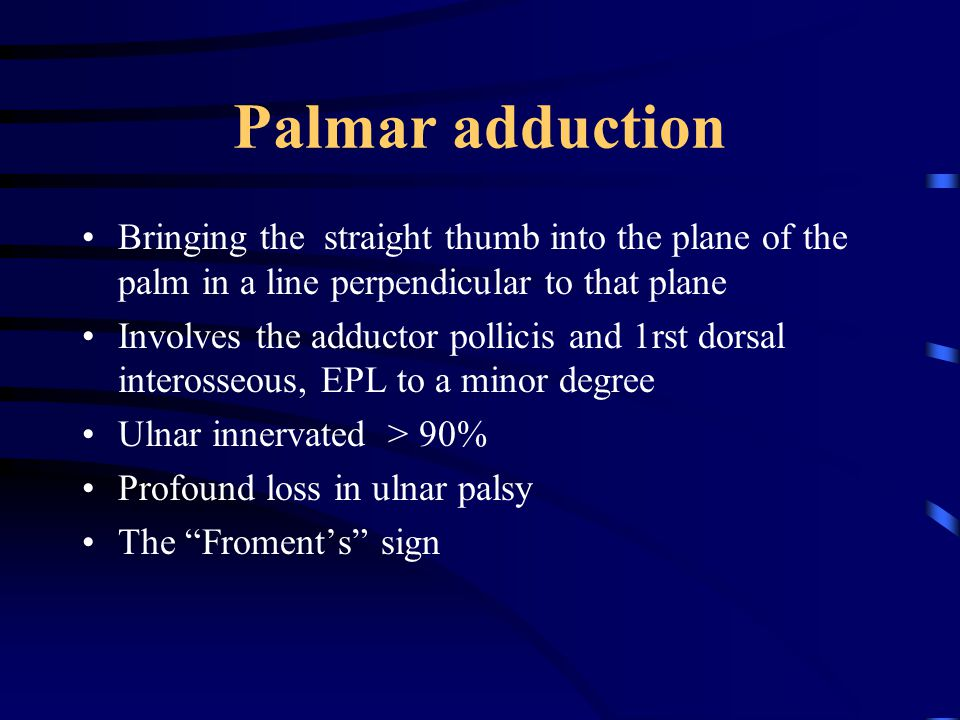 Palmar adduction Bringing the straight thumb into the plane of the palm in a line perpendicular to that plane Involves the adductor pollicis and 1rst dorsal interosseous, EPL to a minor degree Ulnar innervated > 90% Profound loss in ulnar palsy The Froment's sign