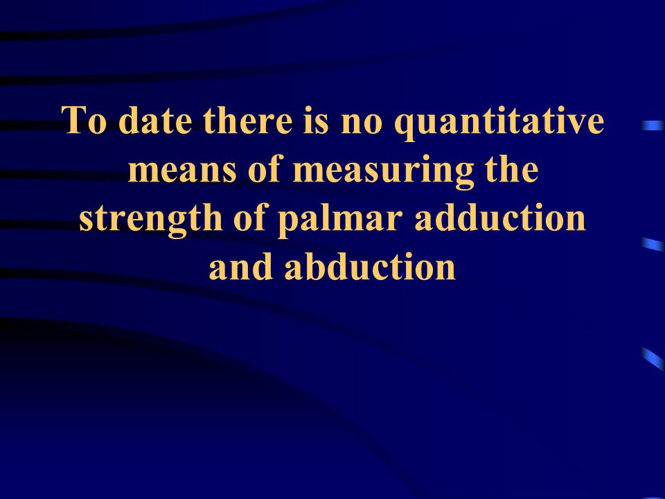To date there is no quantitative means of measuring the strength of palmar adduction and abduction