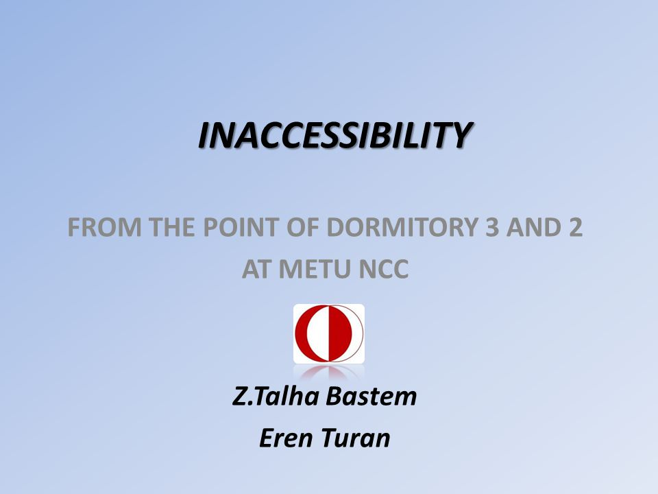 INACCESSIBILITY FROM THE POINT OF DORMITORY 3 AND 2 AT METU NCC Z.Talha Bastem Eren Turan