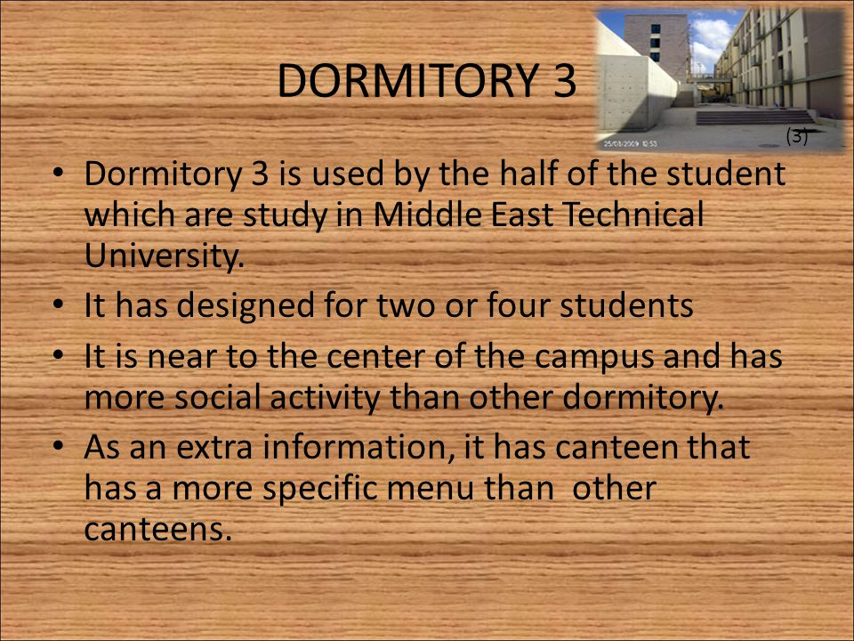 DORMITORY 3 Dormitory 3 is used by the half of the student which are study in Middle East Technical University. It has designed for two or four studen