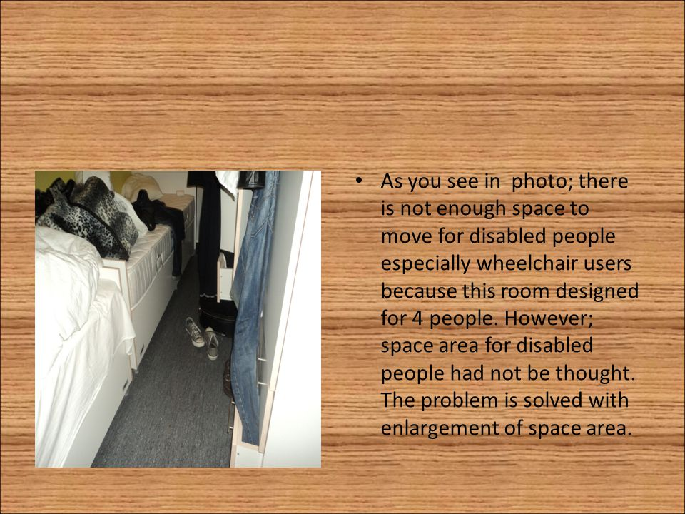 As you see in photo; there is not enough space to move for disabled people especially wheelchair users because this room designed for 4 people. Howeve